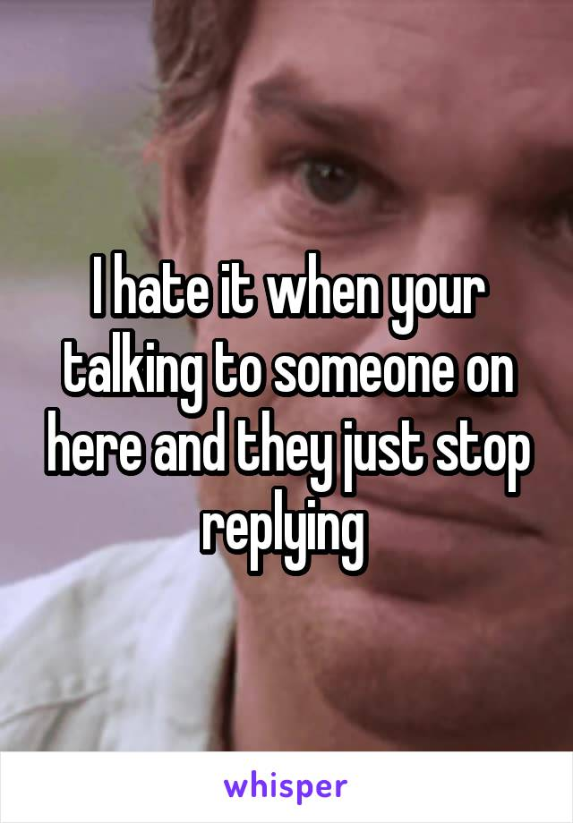 I hate it when your talking to someone on here and they just stop replying
