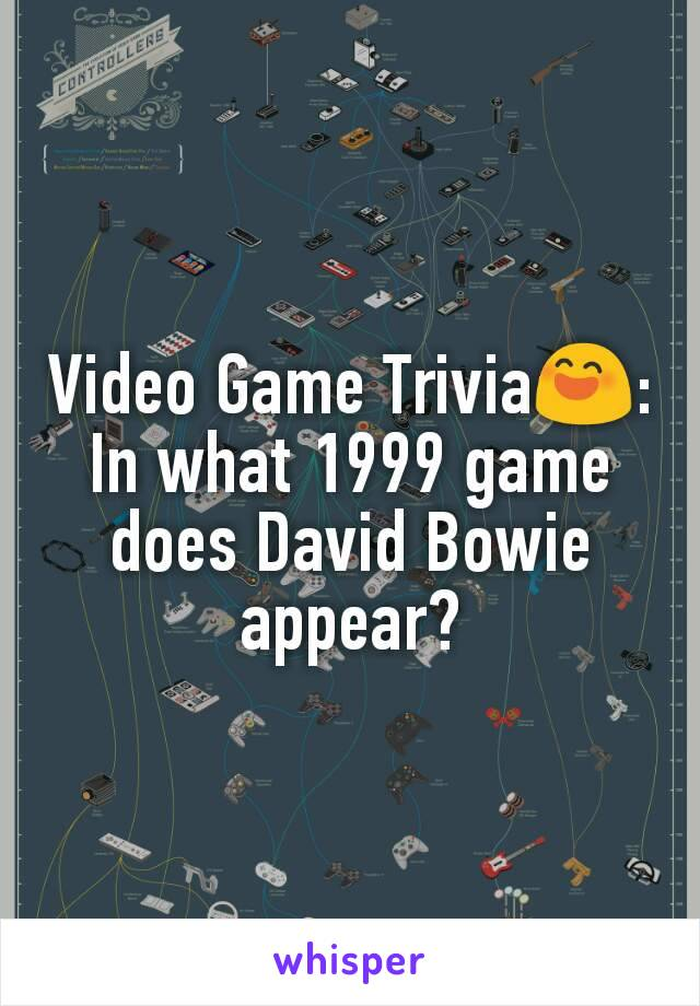 Video Game Trivia😄: In what 1999 game does David Bowie appear?
