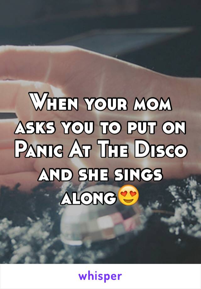 When your mom asks you to put on Panic At The Disco and she sings along😍