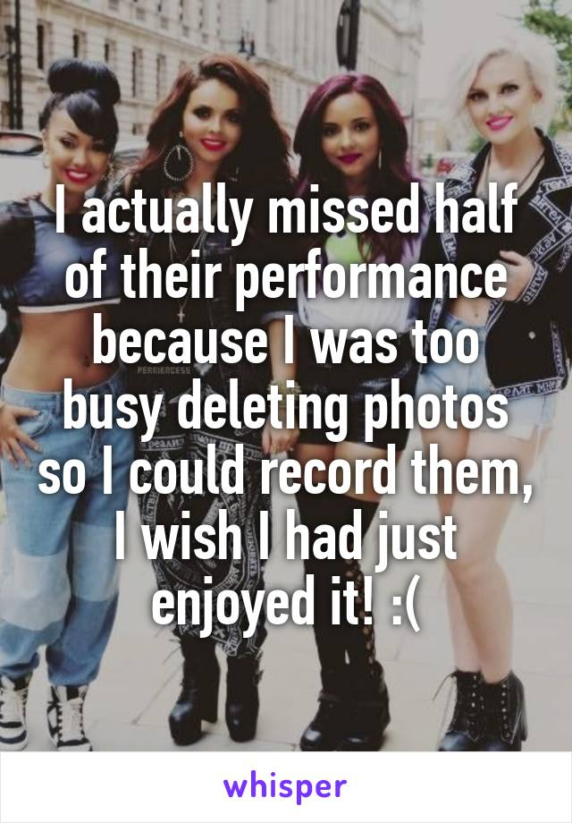 I actually missed half of their performance because I was too busy deleting photos so I could record them, I wish I had just enjoyed it! :(