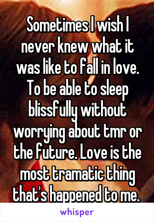 Sometimes I wish I never knew what it was like to fall in love. To be able to sleep blissfully without worrying about tmr or the future. Love is the most tramatic thing that's happened to me.