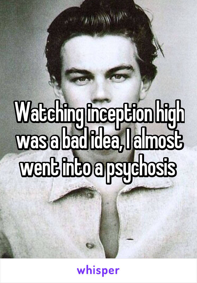 Watching inception high was a bad idea, I almost went into a psychosis