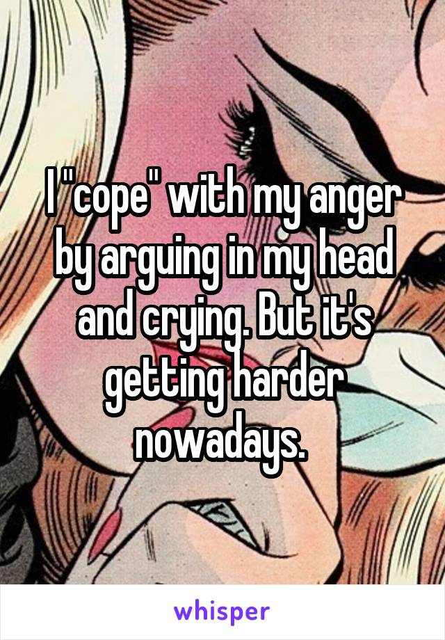 """I """"cope"""" with my anger by arguing in my head and crying. But it's getting harder nowadays."""