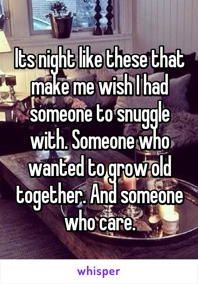 Its night like these that make me wish I had someone to snuggle with. Someone who wanted to grow old together. And someone who care.