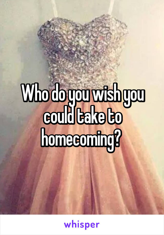 Who do you wish you could take to homecoming?