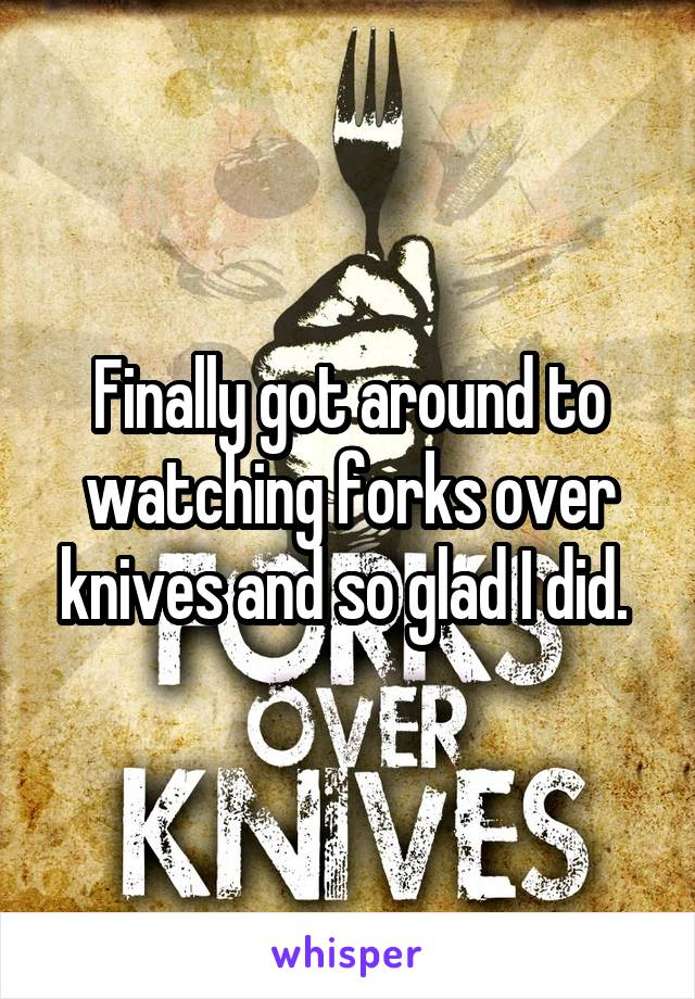 Finally got around to watching forks over knives and so glad I did.