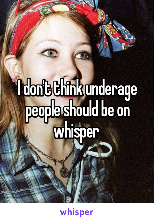 I don't think underage people should be on whisper