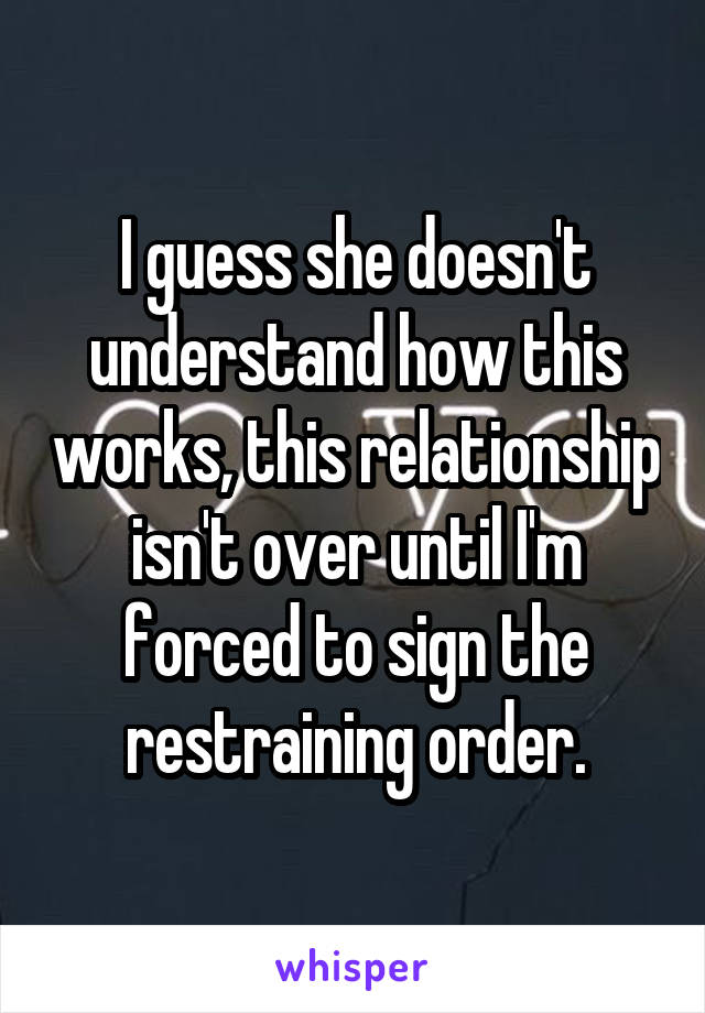I guess she doesn't understand how this works, this relationship isn't over until I'm forced to sign the restraining order.