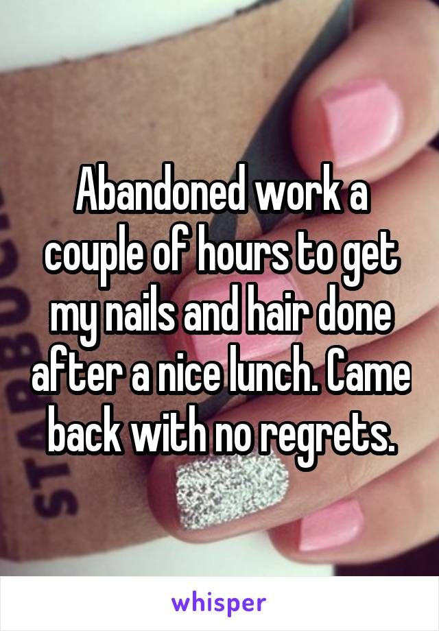 Abandoned work a couple of hours to get my nails and hair done after a nice lunch. Came back with no regrets.