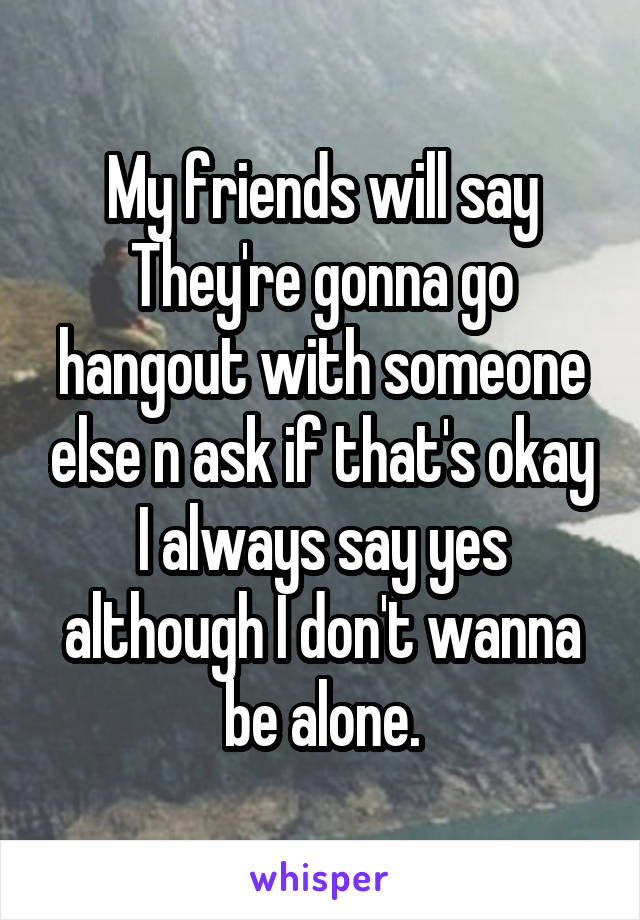 My friends will say They're gonna go hangout with someone else n ask if that's okay I always say yes although I don't wanna be alone.