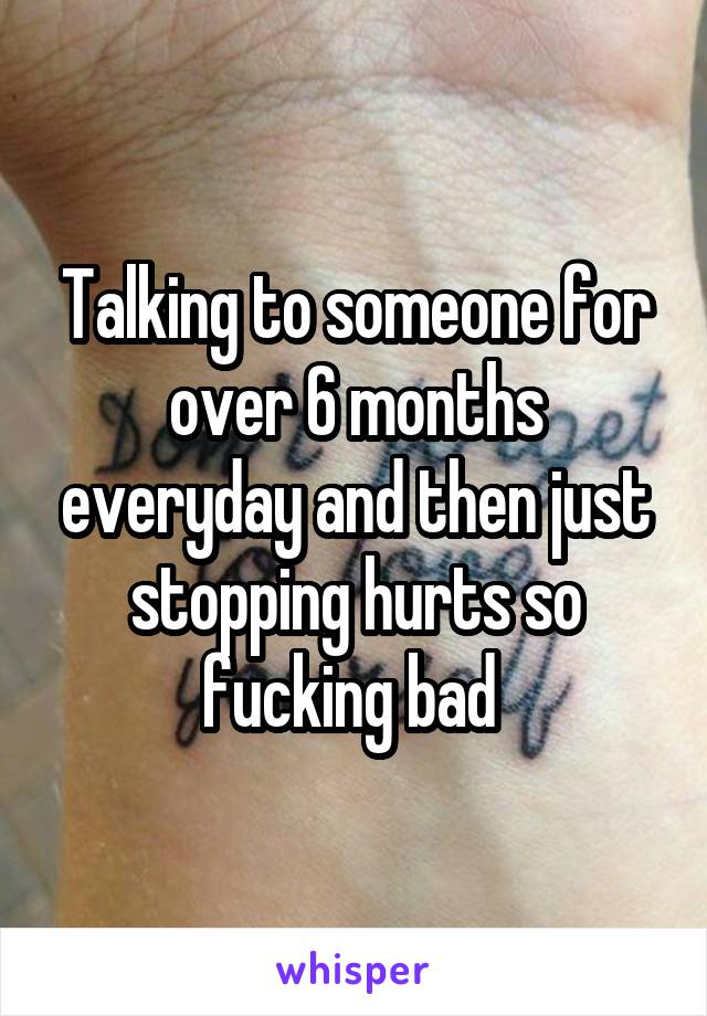 Talking to someone for over 6 months everyday and then just stopping hurts so fucking bad