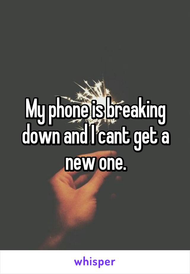 My phone is breaking down and I cant get a new one.