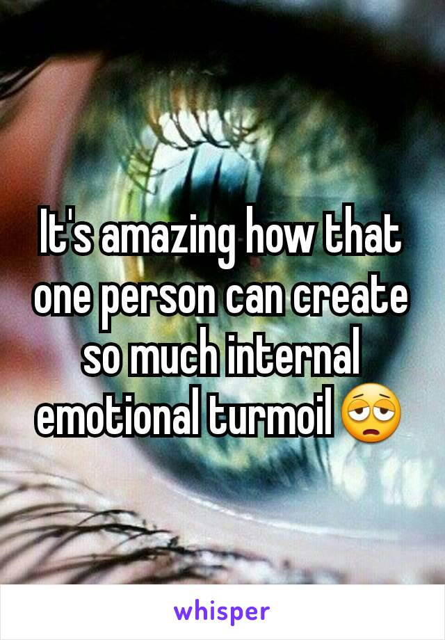 It's amazing how that one person can create so much internal emotional turmoil😩