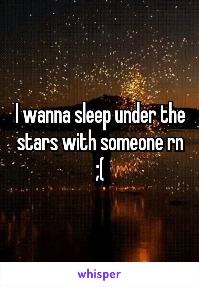I wanna sleep under the stars with someone rn ;(