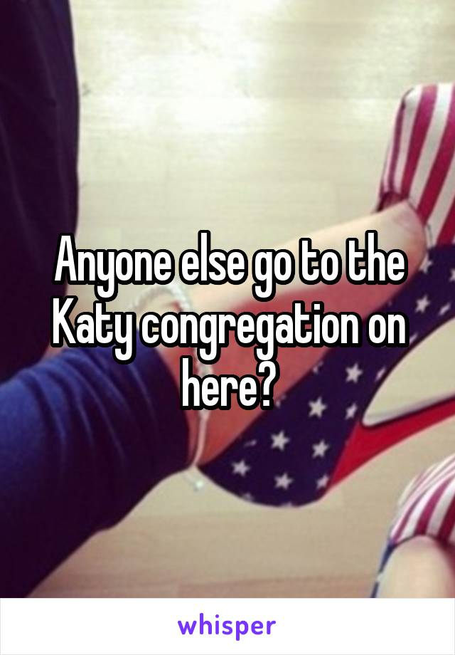 Anyone else go to the Katy congregation on here?