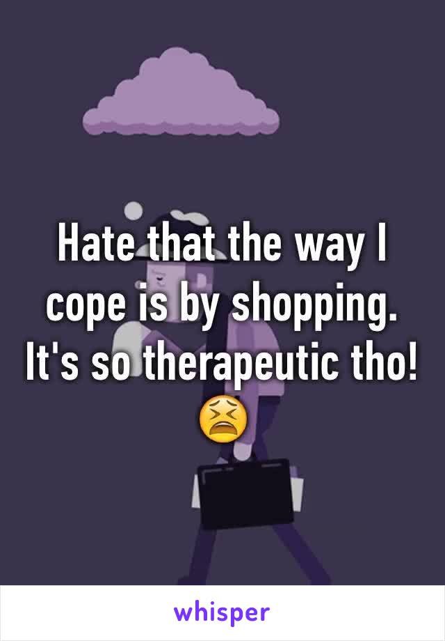 Hate that the way I cope is by shopping. It's so therapeutic tho!😫