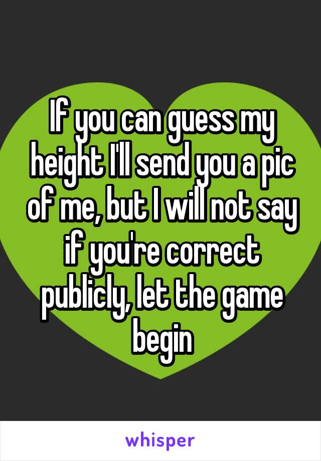 If you can guess my height I'll send you a pic of me, but I will not say if you're correct publicly, let the game begin