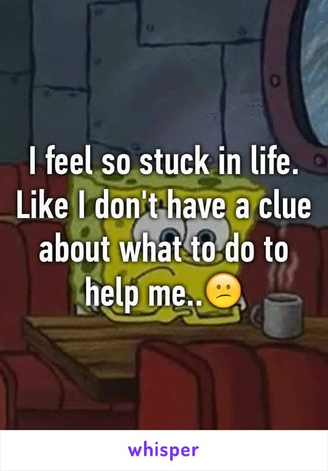 I feel so stuck in life. Like I don't have a clue about what to do to help me..😕