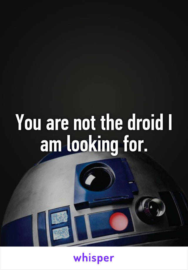 You are not the droid I am looking for.