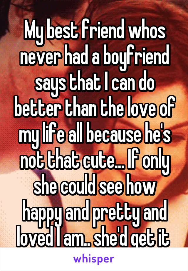 My best friend whos never had a boyfriend says that I can do better than the love of my life all because he's not that cute... If only she could see how happy and pretty and loved I am.. she'd get it