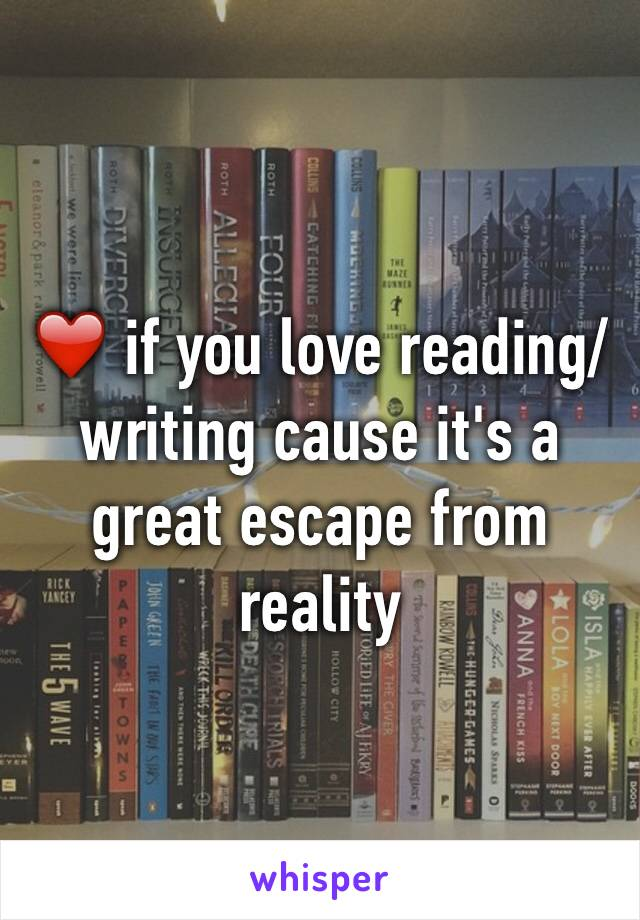 ❤️ if you love reading/writing cause it's a great escape from reality