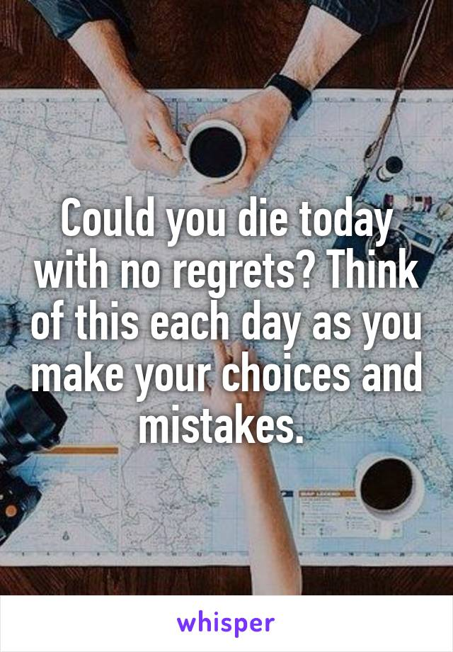 Could you die today with no regrets? Think of this each day as you make your choices and mistakes.