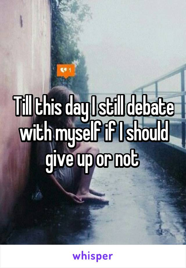 Till this day I still debate with myself if I should give up or not