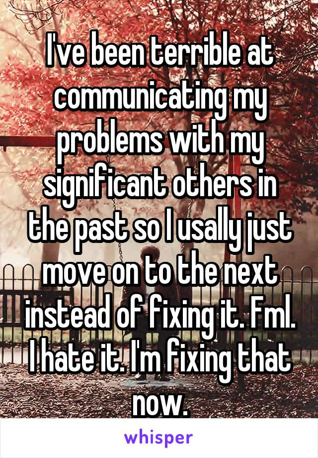 I've been terrible at communicating my problems with my significant others in the past so I usally just move on to the next instead of fixing it. Fml. I hate it. I'm fixing that now.