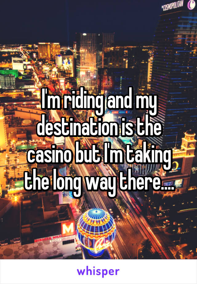 I'm riding and my destination is the casino but I'm taking the long way there....