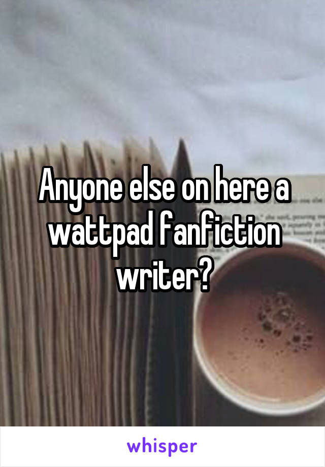 Anyone else on here a wattpad fanfiction writer?