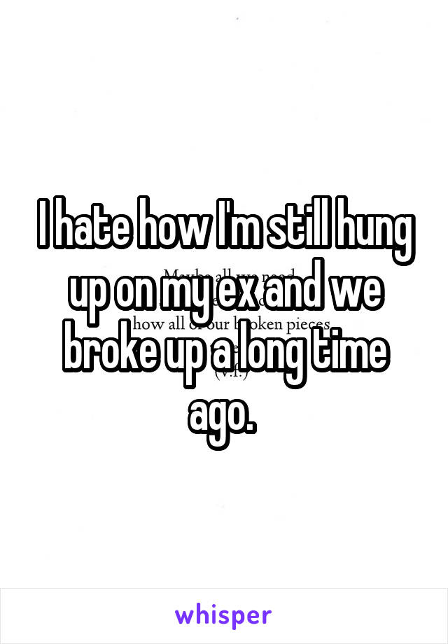 I hate how I'm still hung up on my ex and we broke up a long time ago.