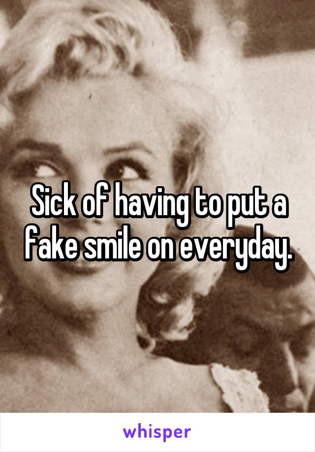 Sick of having to put a fake smile on everyday.