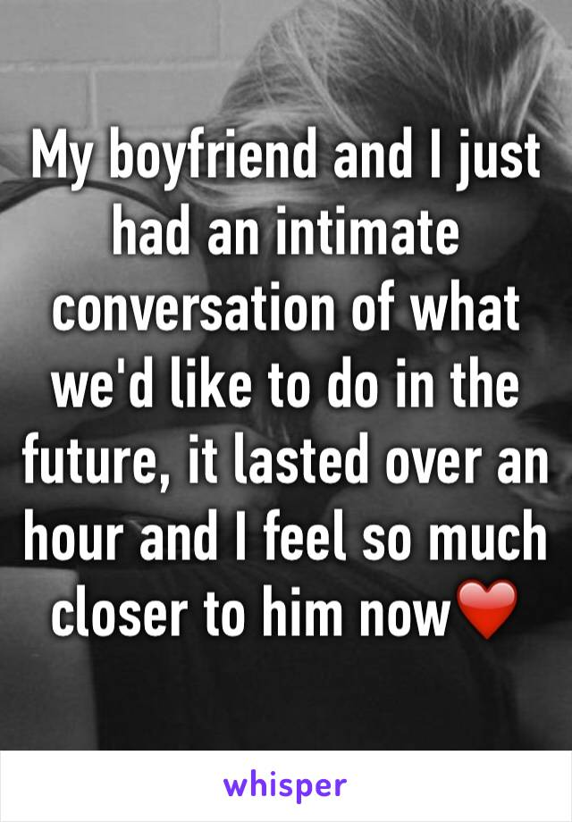 My boyfriend and I just had an intimate conversation of what we'd like to do in the future, it lasted over an hour and I feel so much closer to him now❤️