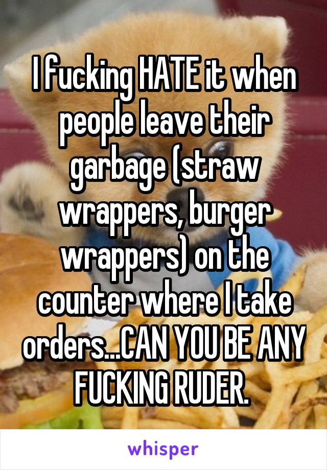 I fucking HATE it when people leave their garbage (straw wrappers, burger wrappers) on the counter where I take orders...CAN YOU BE ANY FUCKING RUDER.