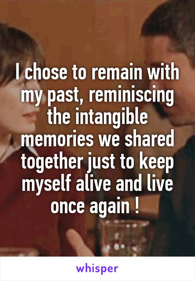 I chose to remain with my past, reminiscing the intangible memories we shared together just to keep myself alive and live once again !