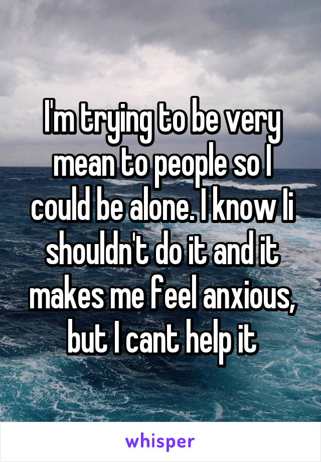 I'm trying to be very mean to people so I could be alone. I know Ii shouldn't do it and it makes me feel anxious, but I cant help it