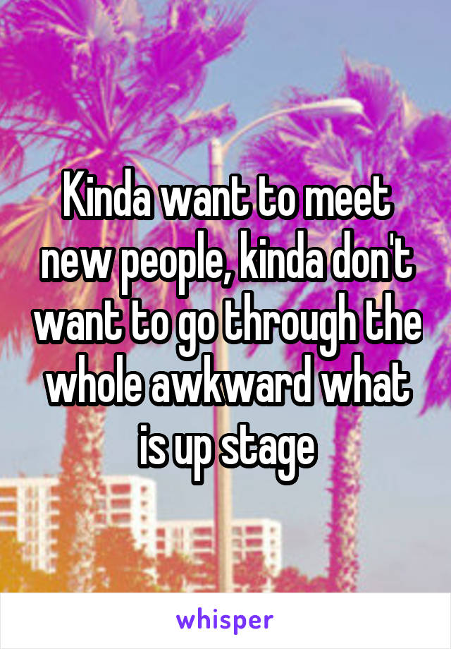 Kinda want to meet new people, kinda don't want to go through the whole awkward what is up stage
