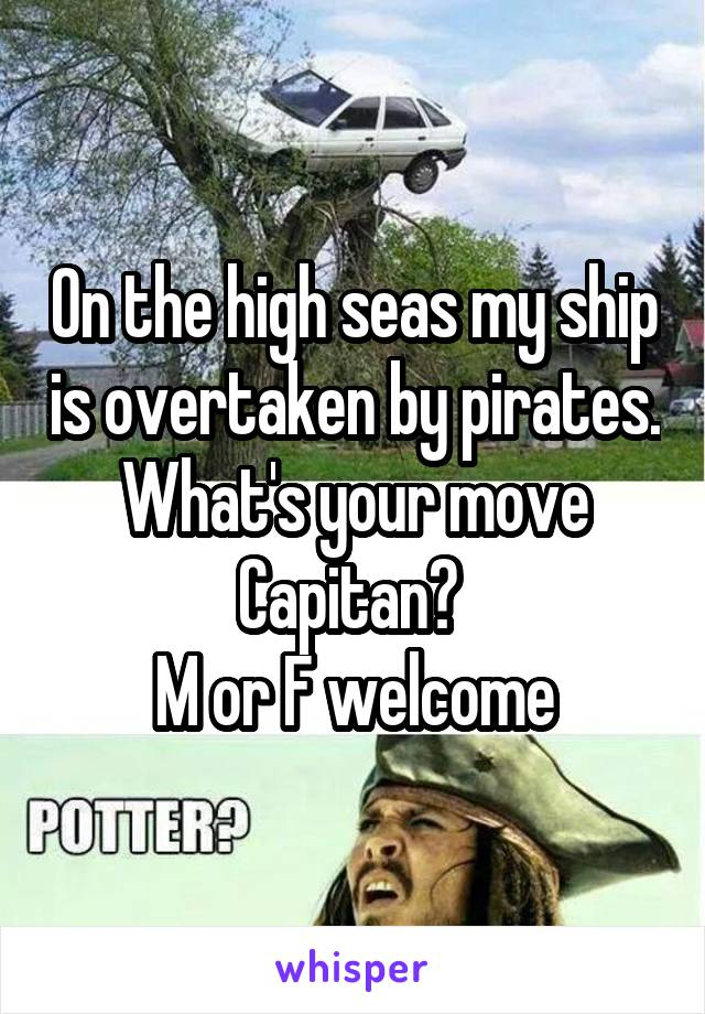 On the high seas my ship is overtaken by pirates. What's your move Capitan?  M or F welcome