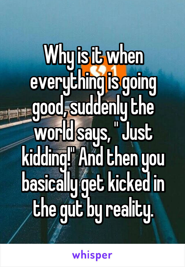 """Why is it when everything is going good, suddenly the world says, """" Just kidding!"""" And then you basically get kicked in the gut by reality."""