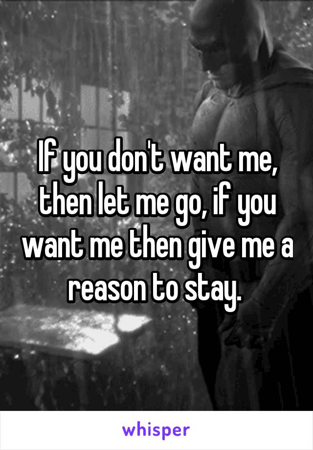 If you don't want me, then let me go, if you want me then give me a reason to stay.
