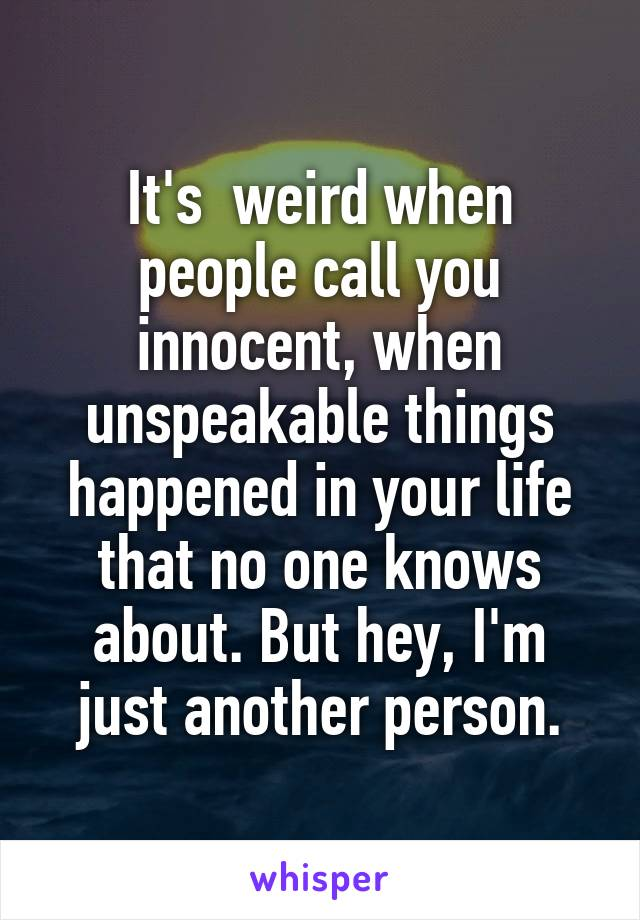 It's  weird when people call you innocent, when unspeakable things happened in your life that no one knows about. But hey, I'm just another person.