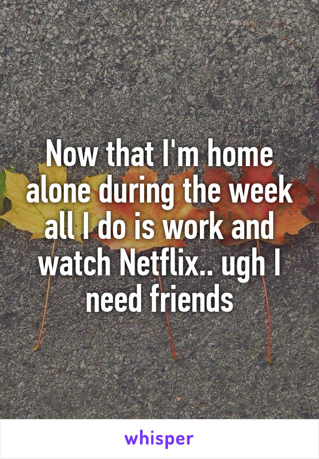Now that I'm home alone during the week all I do is work and watch Netflix.. ugh I need friends