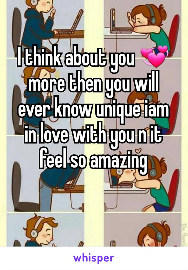 I think about you 💞more then you will ever know unique iam in love with you n it feel so amazing