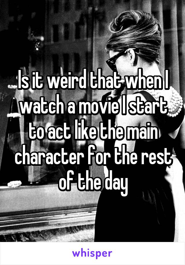 Is it weird that when I watch a movie I start to act like the main character for the rest of the day