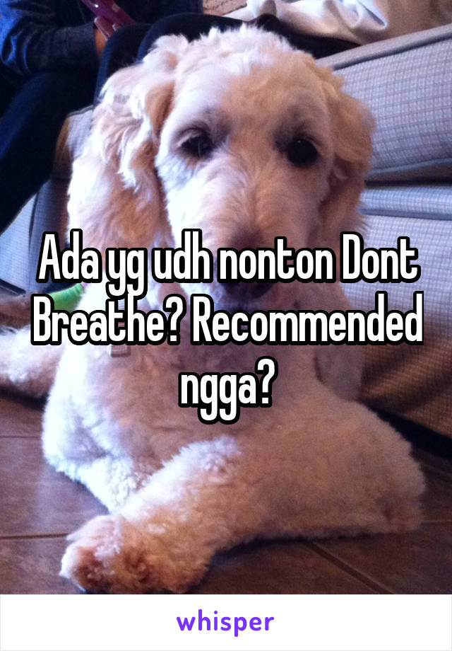 Ada yg udh nonton Dont Breathe? Recommended ngga?