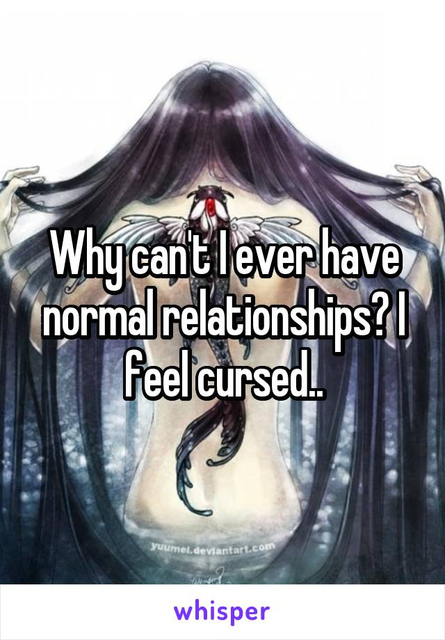 Why can't I ever have normal relationships? I feel cursed..