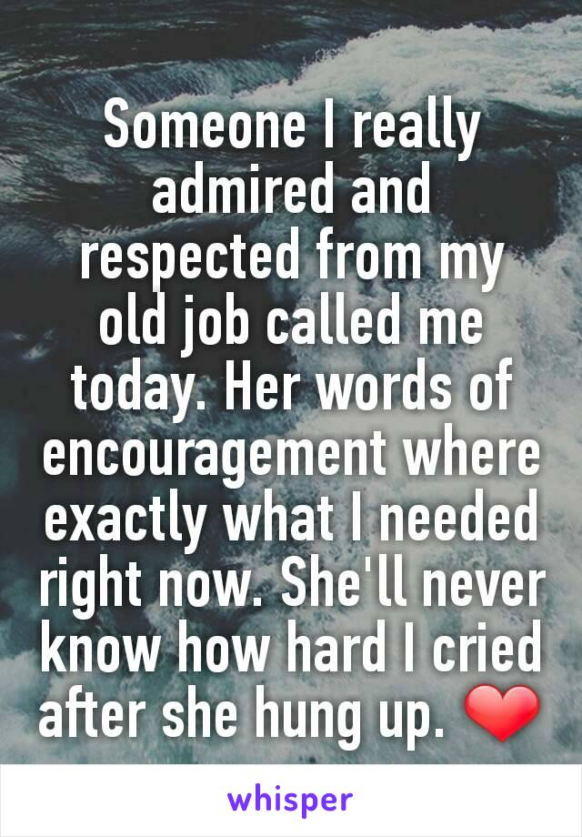 Someone I really admired and respected from my old job called me today. Her words of encouragement where exactly what I needed right now. She'll never know how hard I cried after she hung up. ❤