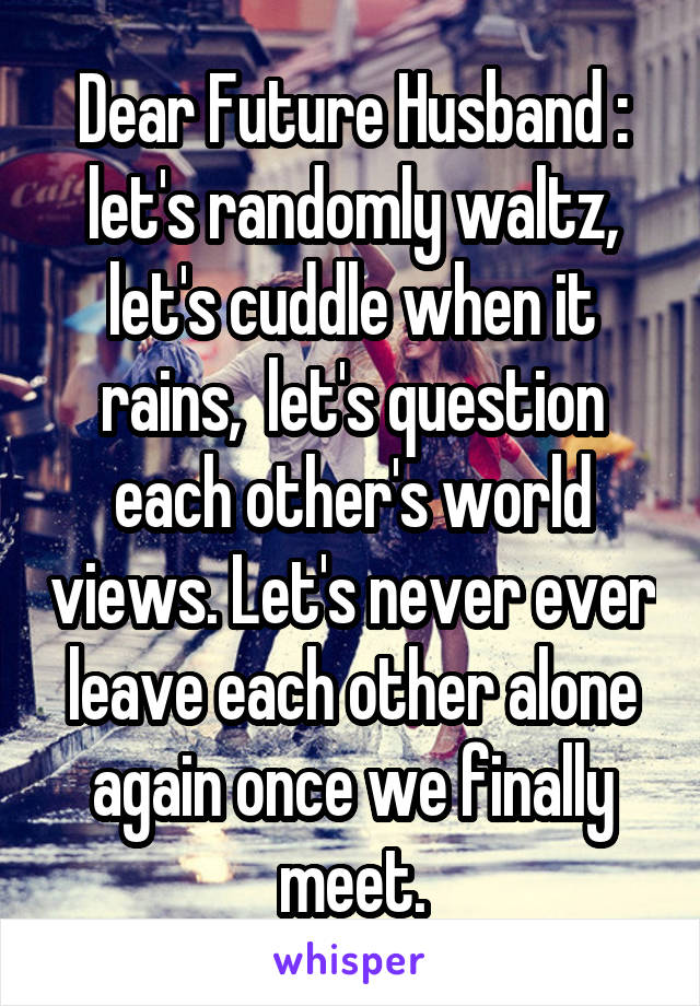 Dear Future Husband : let's randomly waltz, let's cuddle when it rains,  let's question each other's world views. Let's never ever leave each other alone again once we finally meet.