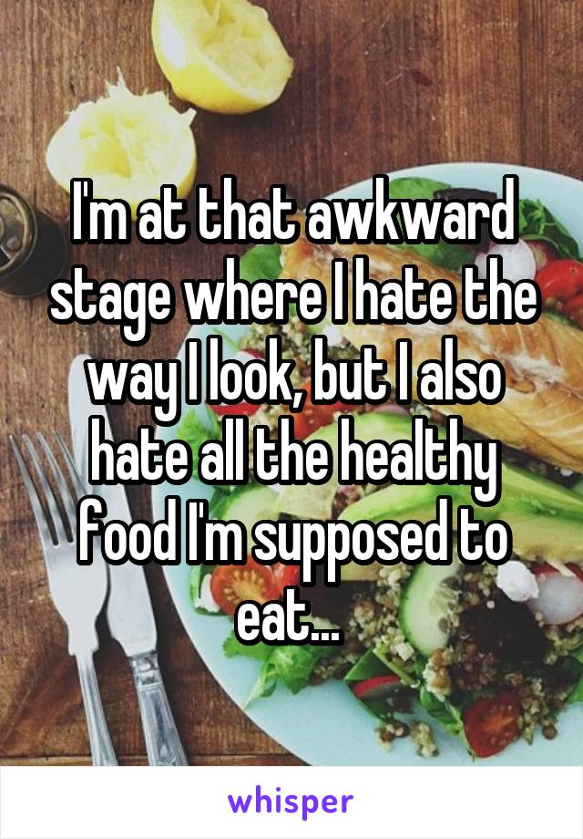 I'm at that awkward stage where I hate the way I look, but I also hate all the healthy food I'm supposed to eat...