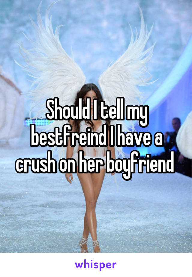 Should I tell my bestfreind I have a crush on her boyfriend